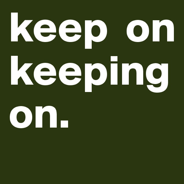 keep  on          keeping on.