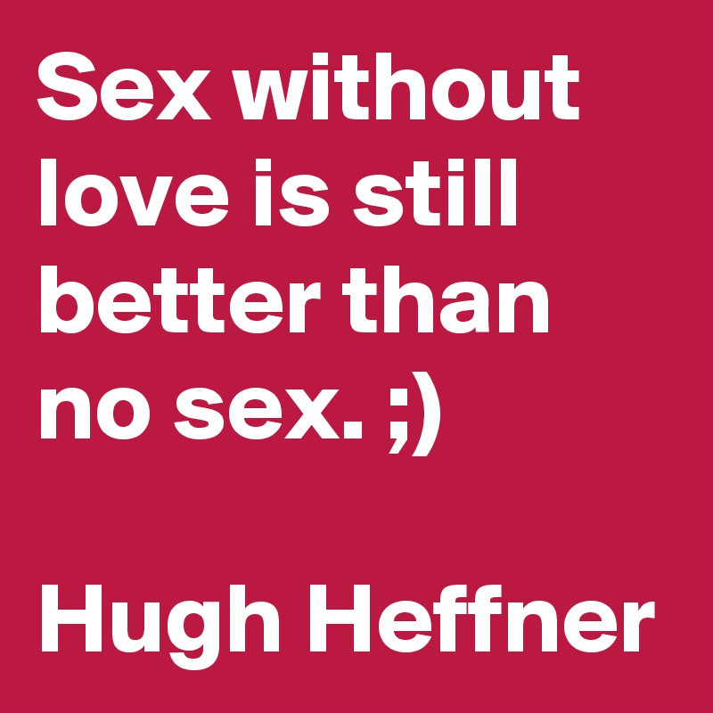 Sex without love is still better than no sex. ;)  Hugh Heffner