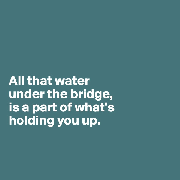 All that water  under the bridge,  is a part of what's  holding you up.