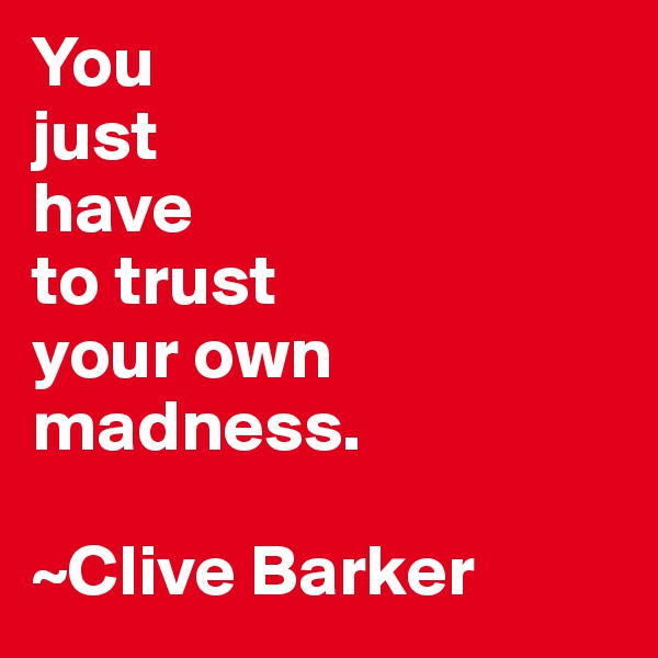 You  just  have to trust your own madness.   ~Clive Barker