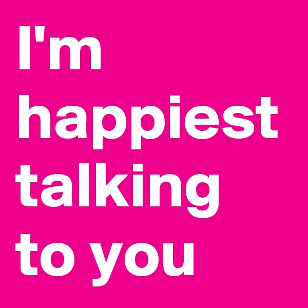 I'm happiest talking to you