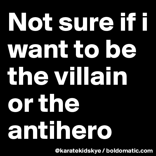 Not sure if i want to be the villain or the antihero