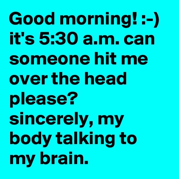 Good morning! :-) it's 5:30 a.m. can someone hit me over the head please? sincerely, my body talking to my brain.