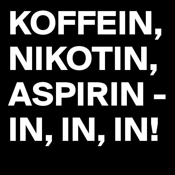 KOFFEIN, NIKOTIN, ASPIRIN - IN, IN, IN!