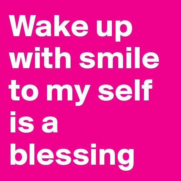 Wake up with smile to my self is a blessing