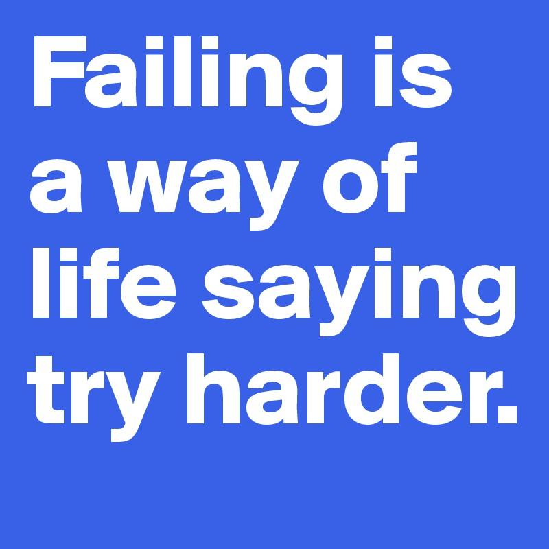 Failing is a way of life saying try harder.