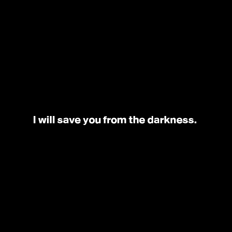 I will save you from the darkness.