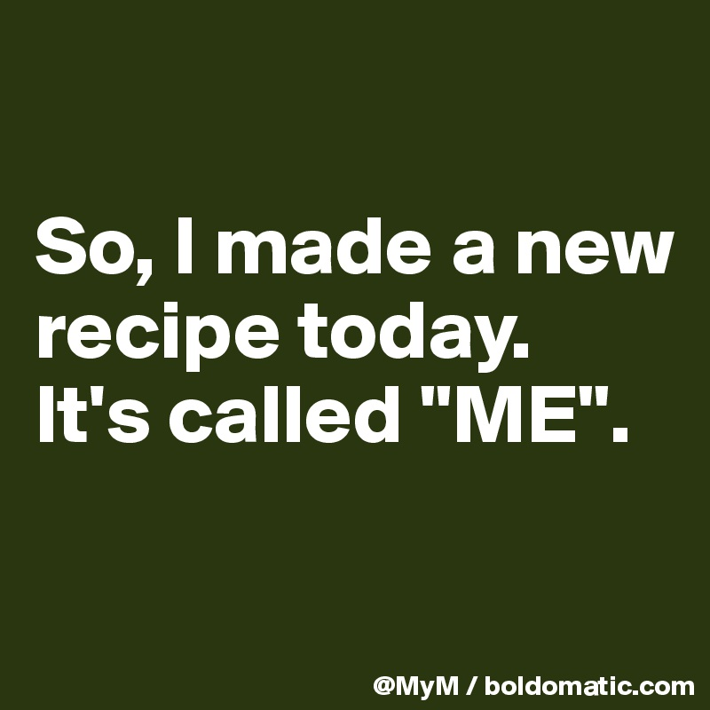 "So, I made a new recipe today.  It's called ""ME""."