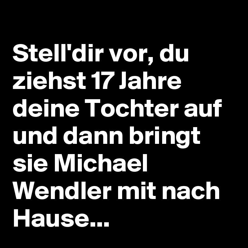 Stell'dir vor, du ziehst 17 Jahre deine Tochter auf und dann bringt sie Michael Wendler mit nach Hause...