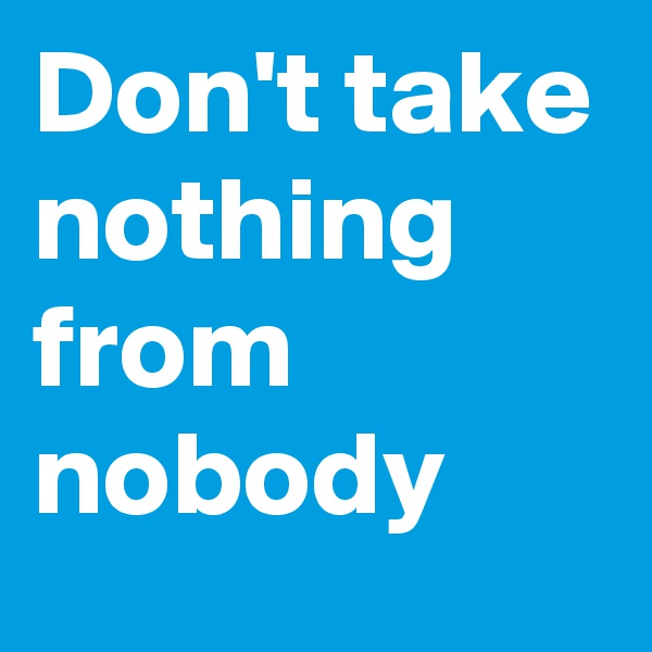Don't take nothing from nobody
