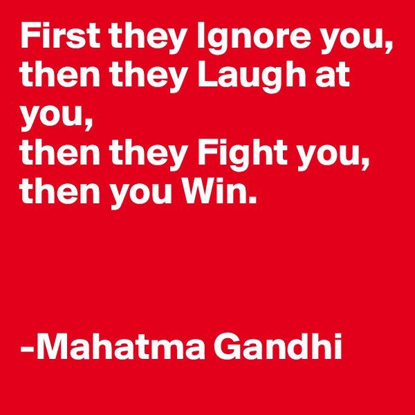 First they Ignore you, then they Laugh at you, then they Fight you, then you Win.            -Mahatma Gandhi