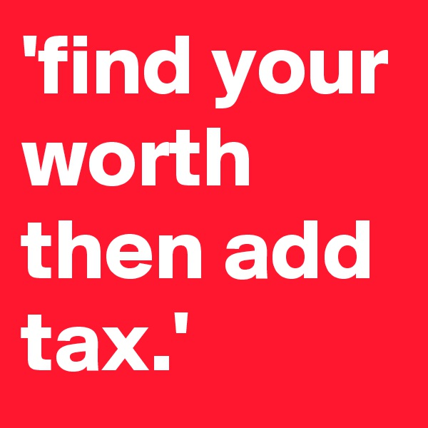 'find your worth then add tax.'
