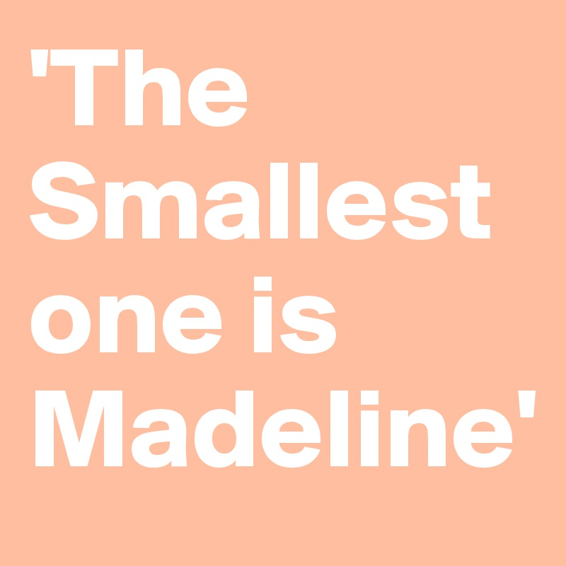'The Smallest one is Madeline'