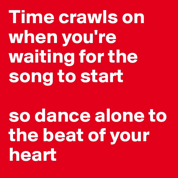 Time crawls on when you're waiting for the song to start  so dance alone to the beat of your heart