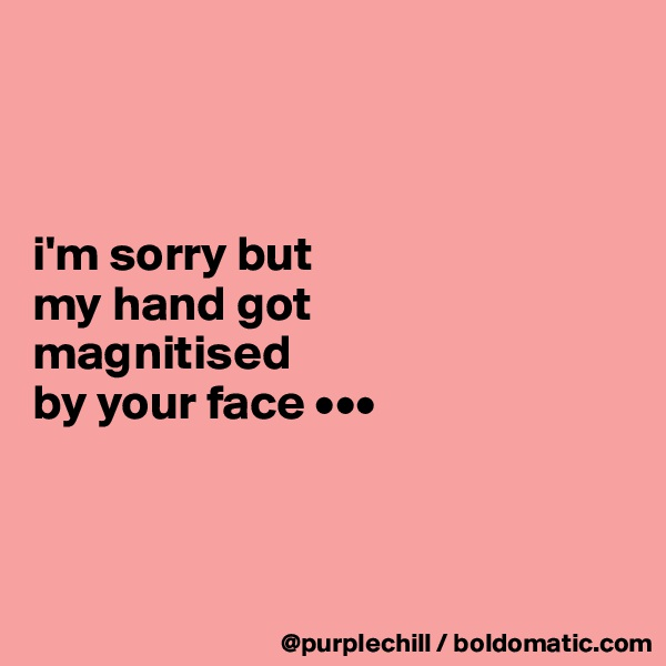 i'm sorry but my hand got magnitised  by your face •••