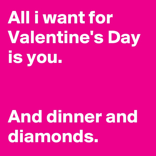 All i want for Valentine's Day is you.      And dinner and diamonds.