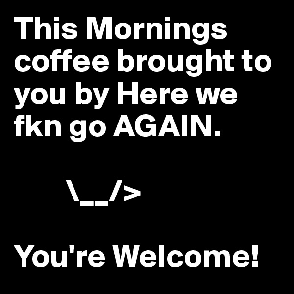 This Mornings coffee brought to you by Here we fkn go AGAIN.             \__/>  You're Welcome!