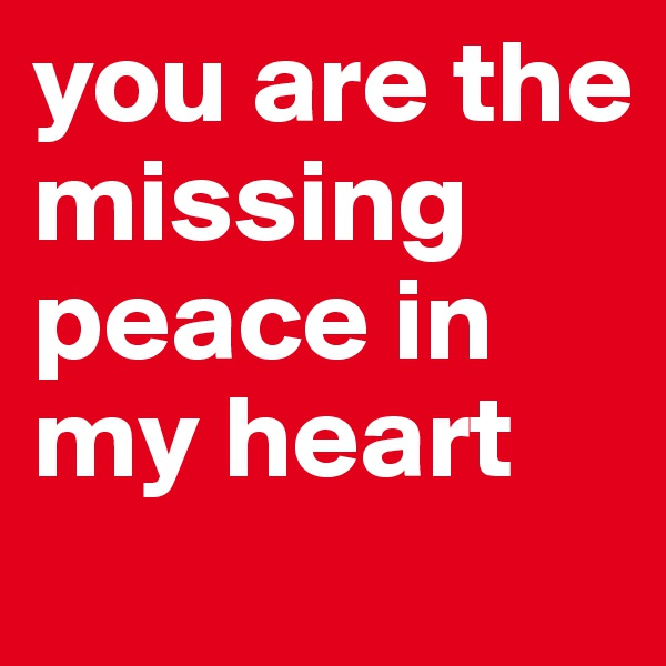 you are the missing peace in my heart
