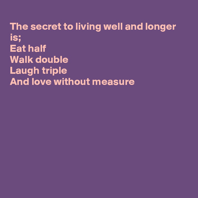 The secret to living well and longer is; Eat half Walk double Laugh triple And love without measure