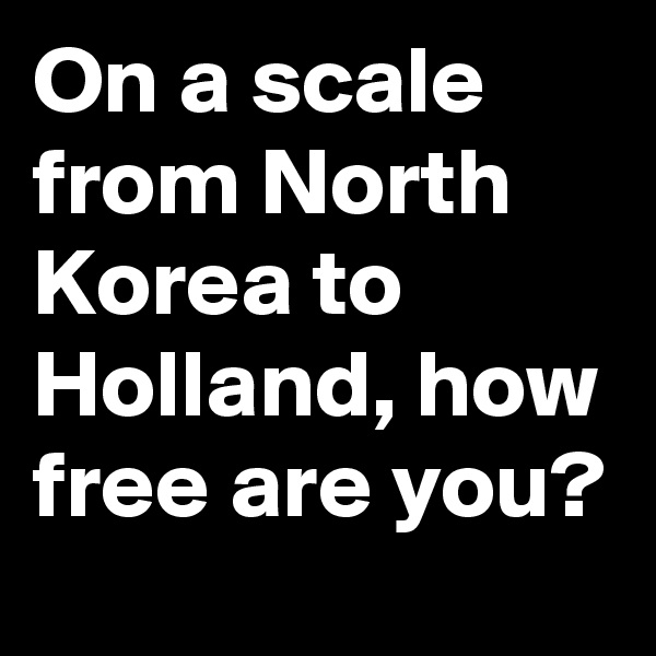 On a scale from North Korea to Holland, how free are you?
