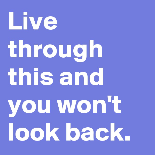Live through this and you won't look back.