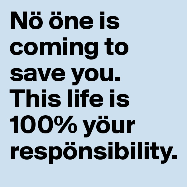 Nö öne is coming to save you. This life is 100% yöur respönsibility.