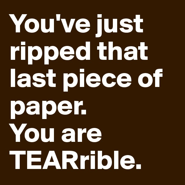 You've just ripped that last piece of paper.  You are TEARrible.