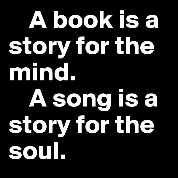 A book is a story for the mind.      A song is a story for the soul.