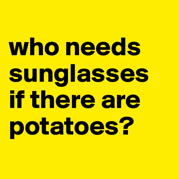 who needs sunglasses if there are potatoes?