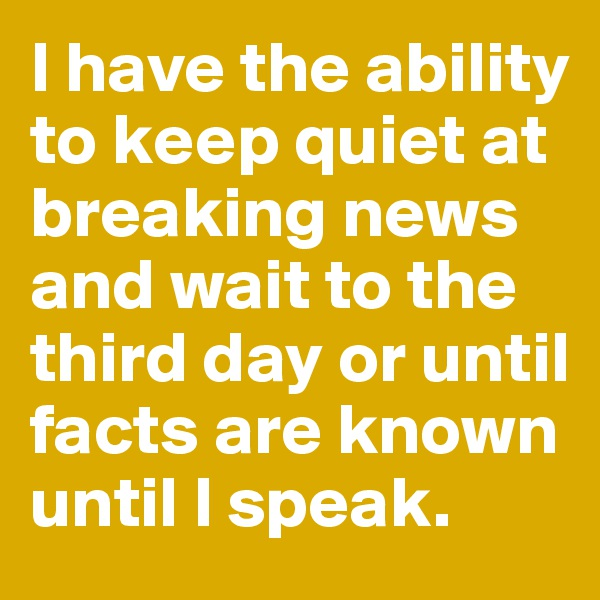 I have the ability to keep quiet at breaking news and wait to the third day or until facts are known until I speak.