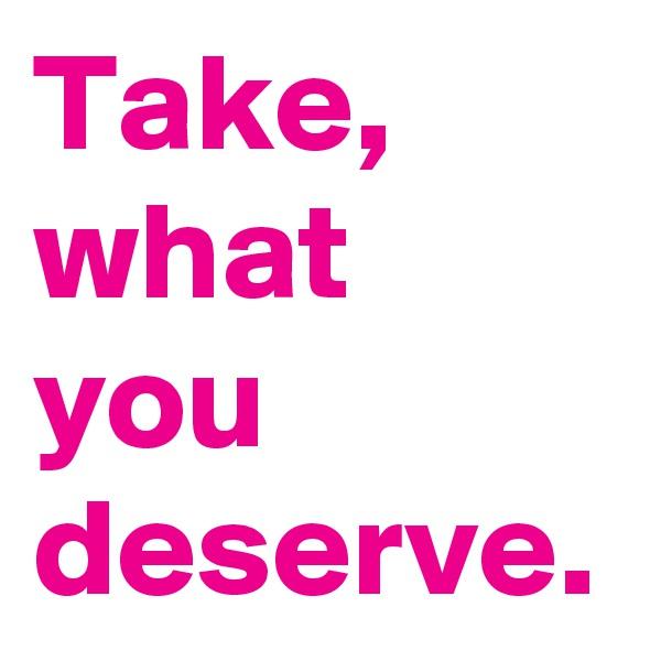 Take, what you deserve.
