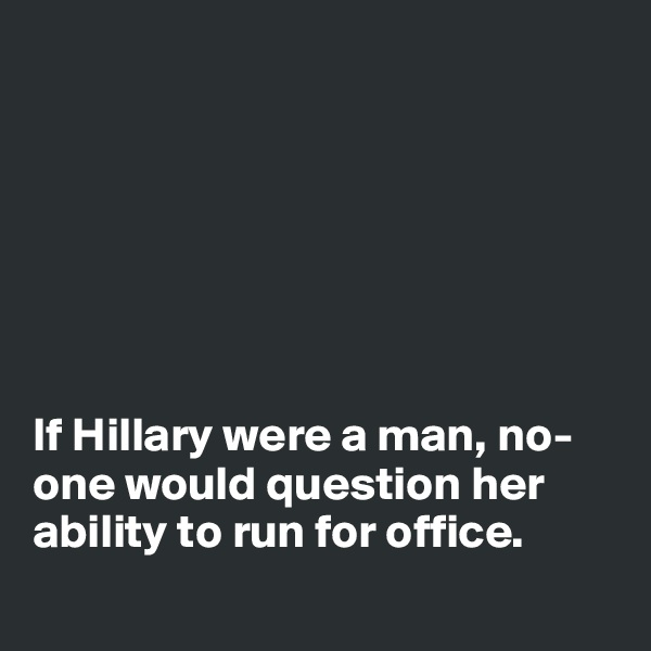 If Hillary were a man, no-one would question her ability to run for office.