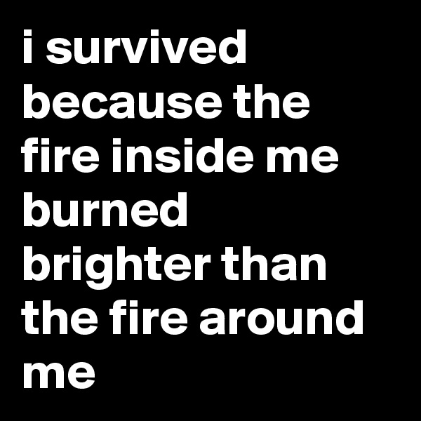 i survived because the fire inside me burned brighter than the fire around me