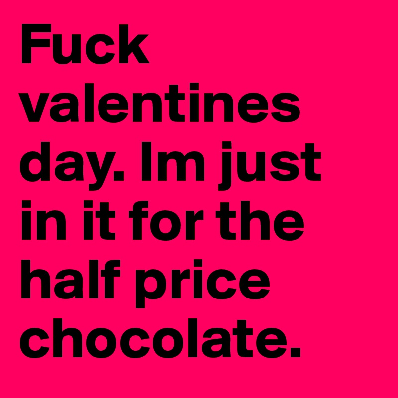Fuck valentines day. Im just in it for the half price chocolate.