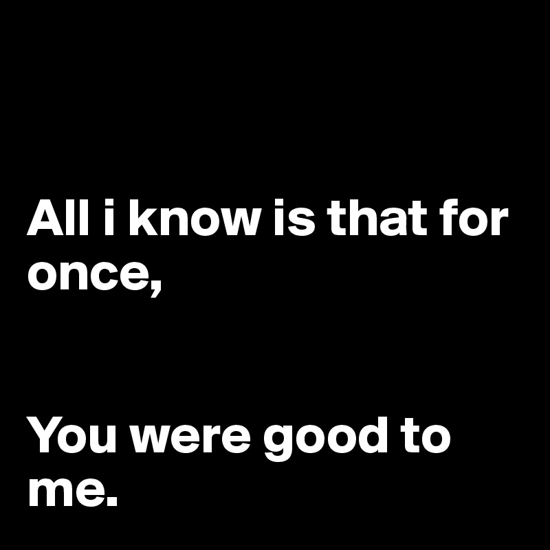 All i know is that for once,   You were good to me.