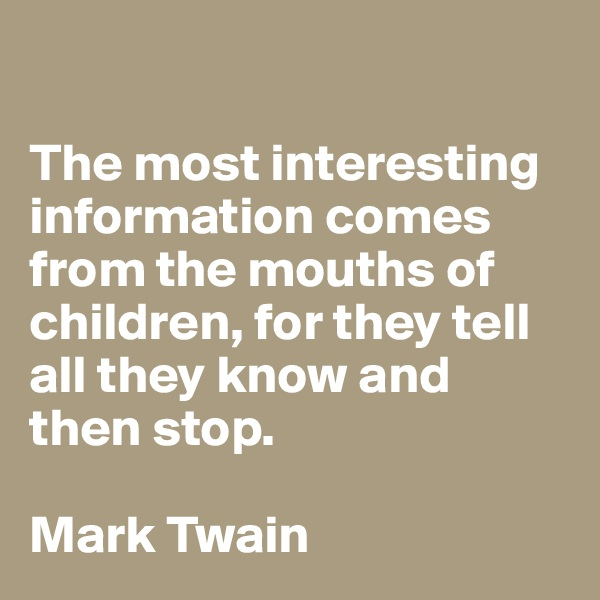 The most interesting information comes from the mouths of children, for they tell all they know and then stop.  Mark Twain