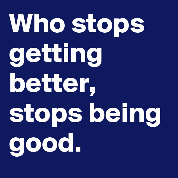 Who stops getting better, stops being good.