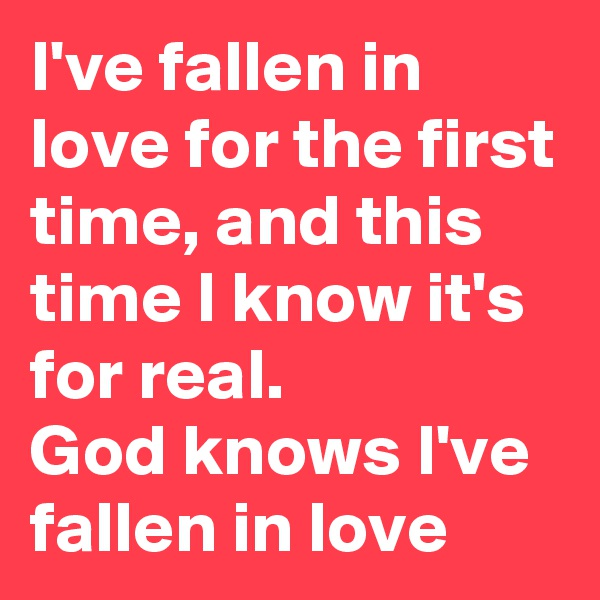 I've fallen in love for the first time, and this time I know it's for real.  God knows I've fallen in love
