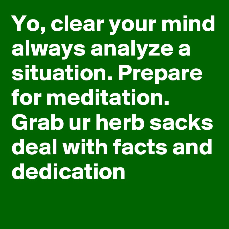 Yo, clear your mind always analyze a situation. Prepare for meditation. Grab ur herb sacks deal with facts and dedication