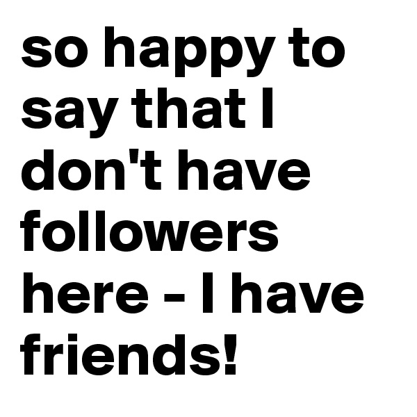 so happy to say that I don't have followers here - I have friends!