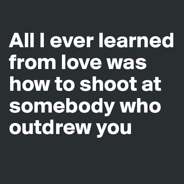 All I ever learned from love was how to shoot at somebody who outdrew you