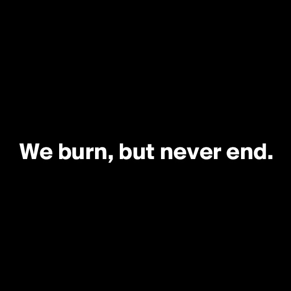 We burn, but never end.