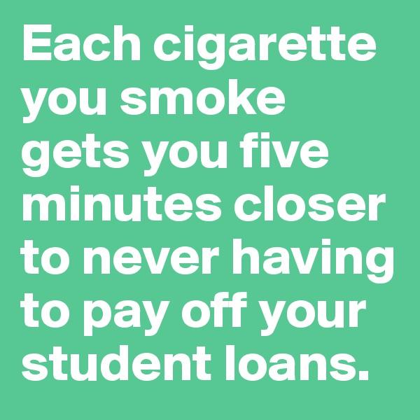 Each cigarette you smoke gets you five minutes closer to never having to pay off your student loans.