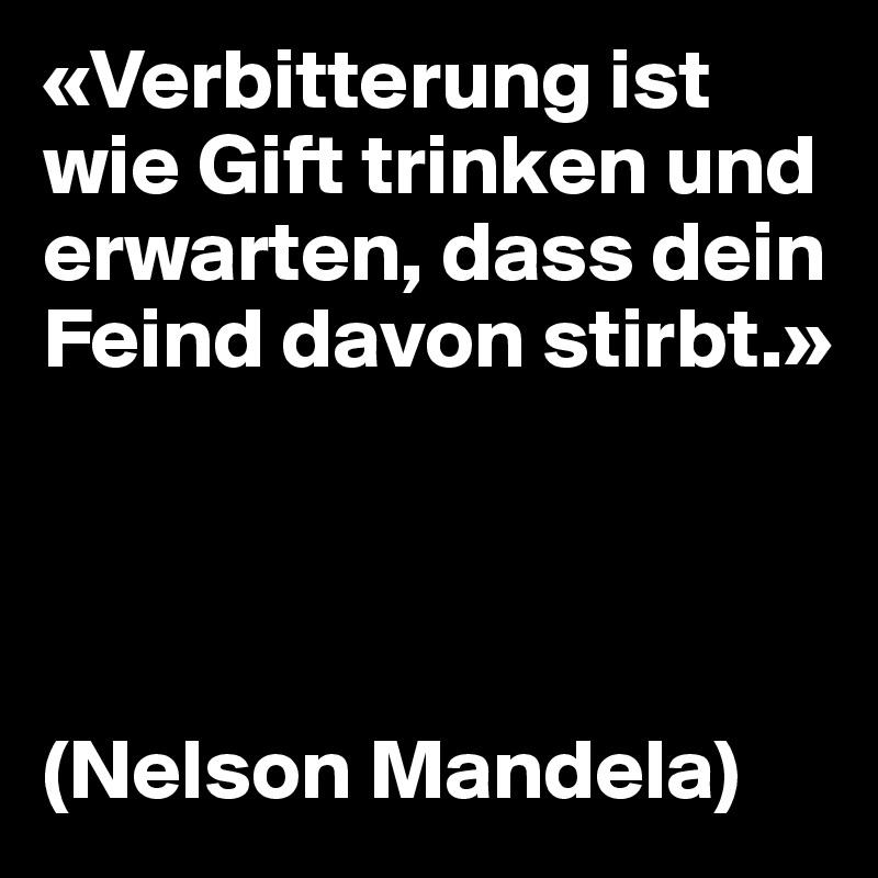 «Verbitterung ist wie Gift trinken und erwarten, dass dein Feind davon stirbt.»     (Nelson Mandela)