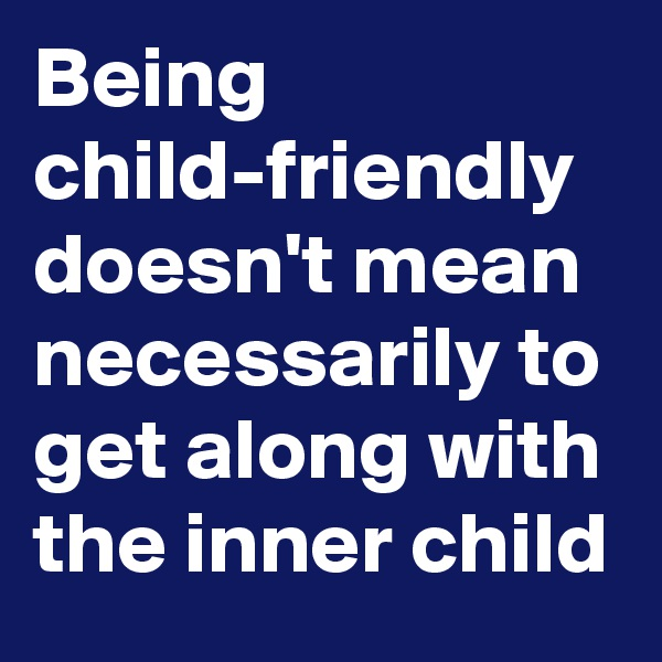Being child-friendly doesn't mean necessarily to get along with the inner child