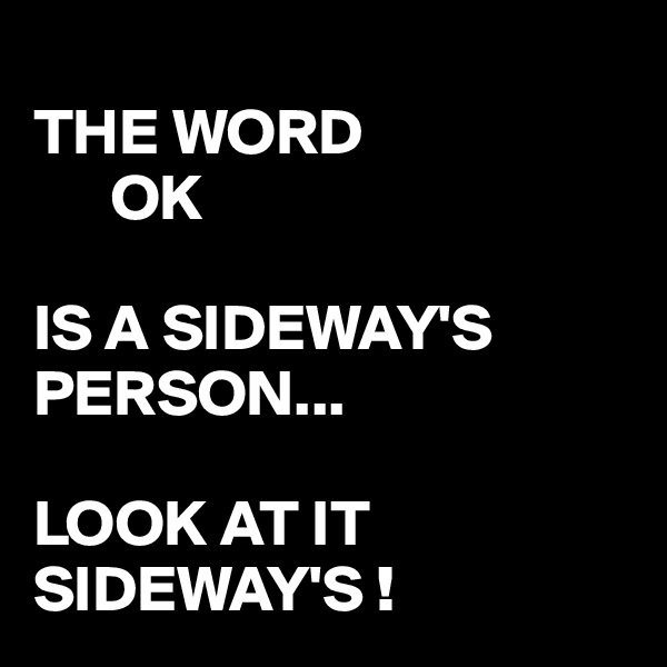 THE WORD           OK  IS A SIDEWAY'S PERSON...    LOOK AT IT SIDEWAY'S !