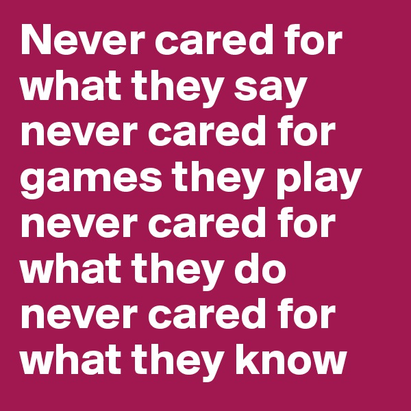 Never cared for what they say  never cared for games they play  never cared for what they do  never cared for what they know