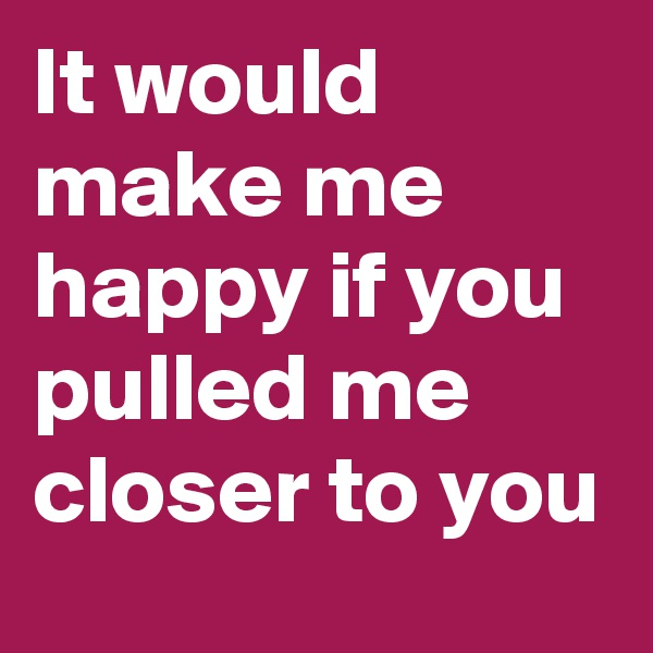 It would make me happy if you pulled me closer to you