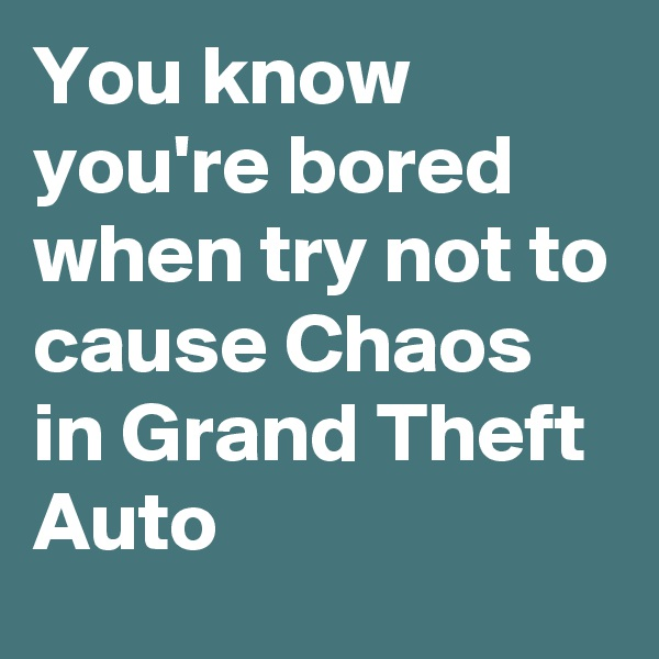 You know you're bored when try not to cause Chaos in Grand Theft Auto