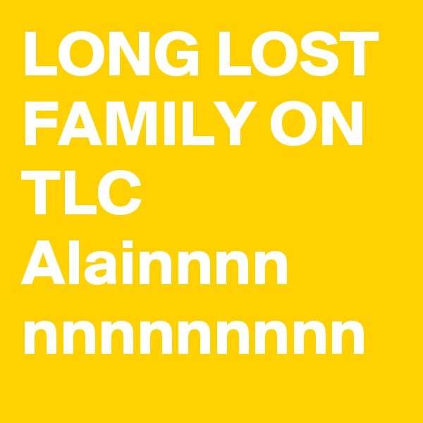 LONG LOST FAMILY ON TLC  Alainnnn nnnnnnnnn